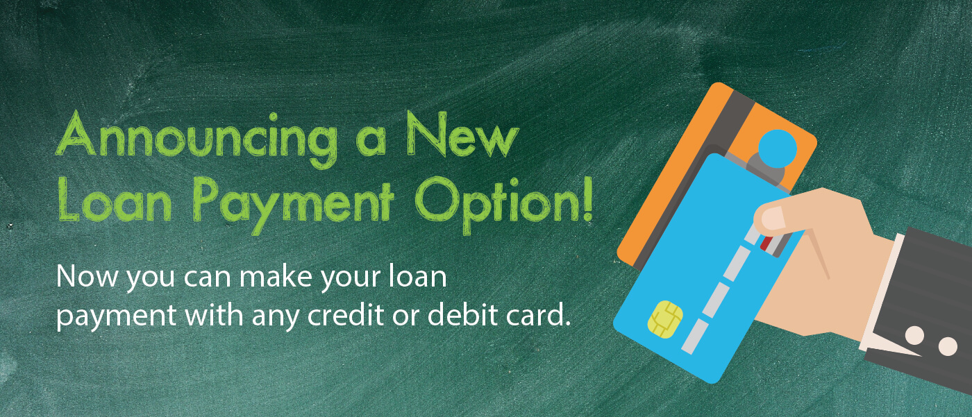 Announcing a New Loan Payment Option! Now you can make your loan payment with any credit or debit card.
