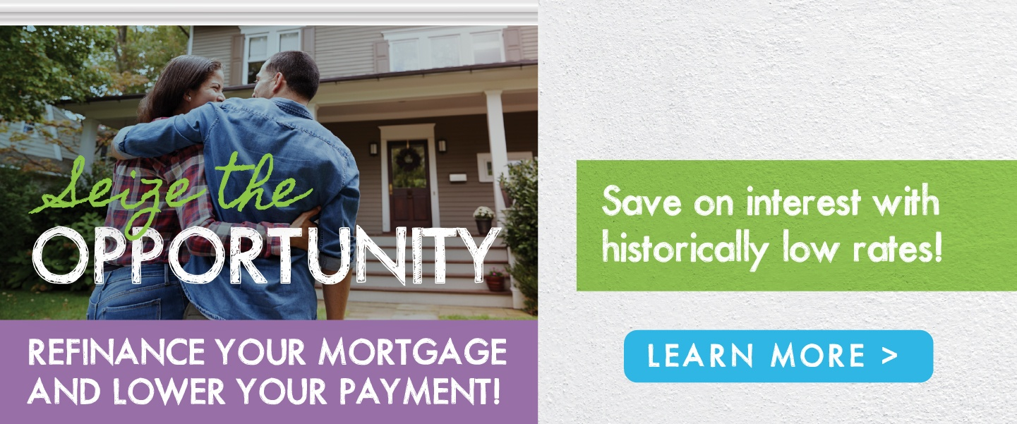 Seize the opportunity and refinance your mortgage to lower your payment and take advantage of historically low rates!
