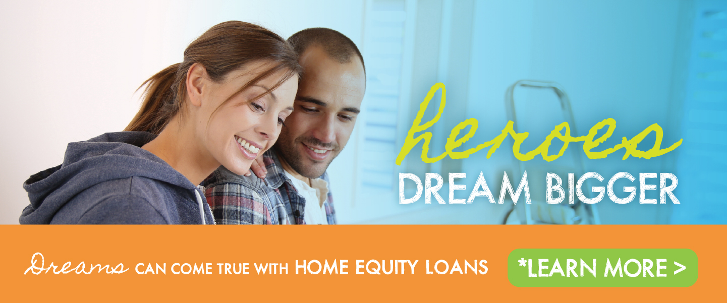 Heroes dream bigger. Dreams can come true with Home Equity Loans. Learn More.